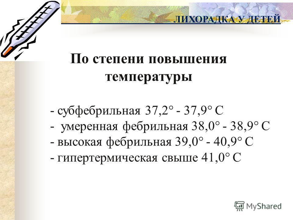ЛИХОРАДКА У ДЕТЕЙ По степени повышения температуры - субфебрильная 37,2° - 37,9° С - умеренная фебрильная 38,0° - 38,9° С - высокая фебрильная 39,0° - 40,9° С - гипертермическая свыше 41,0° С