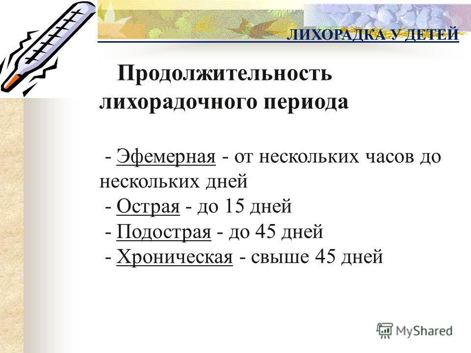 Продолжительность лихорадочного периода - Эфемерная - от нескольких часов до нескольких дней - Острая - до 15 дней - Подострая - до 45 дней - Хроническая - свыше 45 дней ЛИХОРАДКА У ДЕТЕЙ