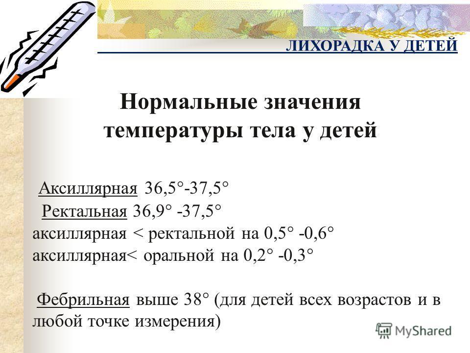 Нормальные значения температуры тела у детей Аксиллярная 36,5°-37,5° Ректальная 36,9° -37,5° аксиллярная < ректальной на 0,5° -0,6° аксиллярная< оральной на 0,2° -0,3° Фебрильная выше 38° (для детей всех возрастов и в любой точке измерения)