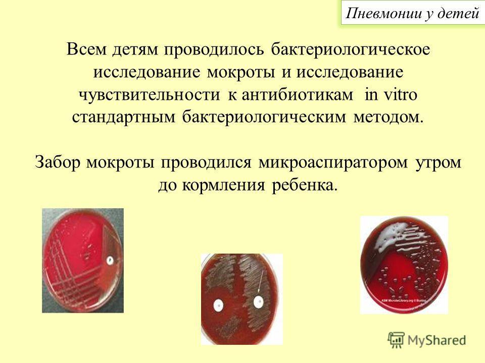Всем детям проводилось бактериологическое исследование мокроты и исследование чувствительности к антибиотикам in vitro стандартным бактериологическим методом. Забор мокроты проводился микроаспиратором утром до кормления ребенка. Пневмонии у детей