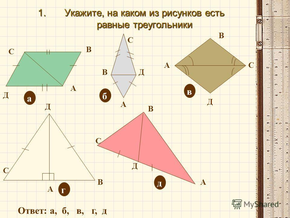 1.Укажите, на каком из рисунков есть равные треугольники Д С В А А В С Д А В С Д А В С Д В С А Д а б в д г Ответ: а, б, в, г, д
