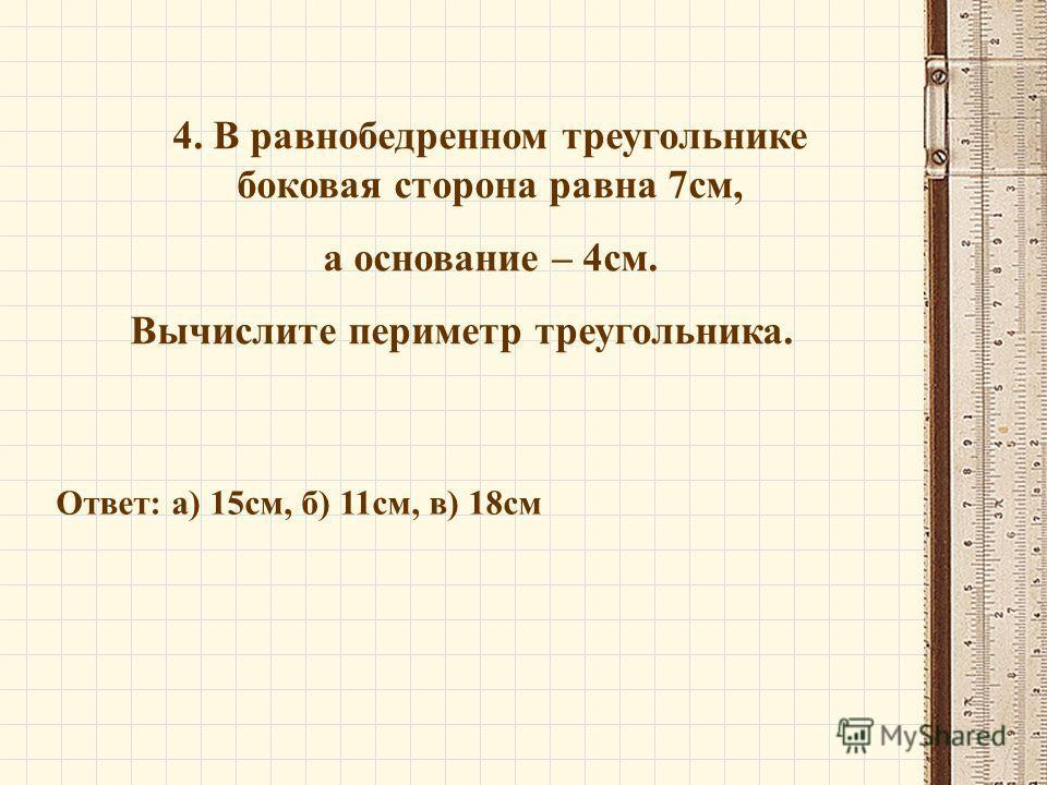4. В равнобедренном треугольнике боковая сторона равна 7см, а основание – 4см. Вычислите периметр треугольника. Ответ: а) 15см, б) 11см, в) 18см