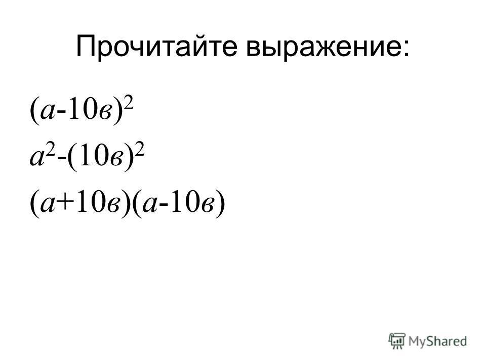 Прочитайте выражение : ( а -10 в ) 2 а 2 -(10 в ) 2 ( а +10 в )( а -10 в )