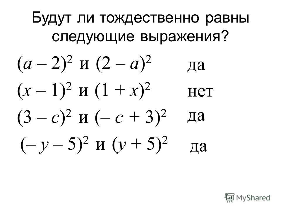 Будут ли тождественно равны следующие выражения ? ( а – 2) 2 и (2 – а ) 2 ( х – 1) 2 и (1 + х ) 2 (3 – с ) 2 и (– с + 3) 2 (– у – 5) 2 и ( у + 5) 2 да нет да