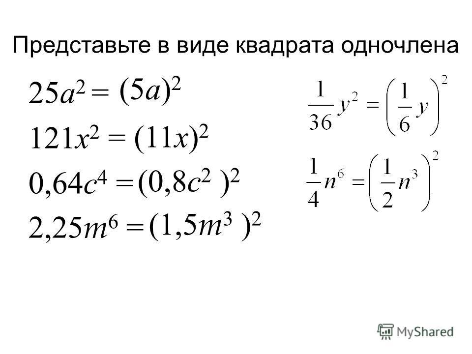 Представьте в виде квадрата одночлена 25 а 2 = 121 х 2 = 0,64 с 4 = 2,25 m 6 = (5 а ) 2 (0,8 с 2 ) 2 (1,5 m 3 ) 2 (11 х ) 2