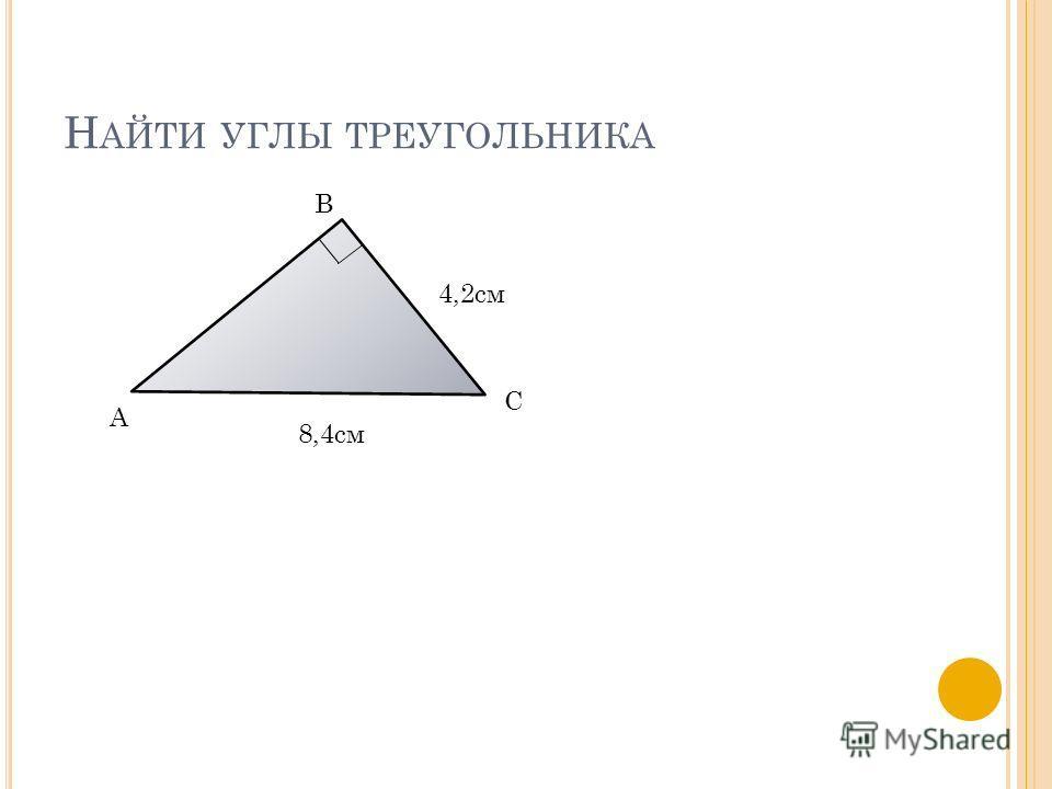 Н АЙТИ УГЛЫ ТРЕУГОЛЬНИКА А В С 4,2см 8,4см
