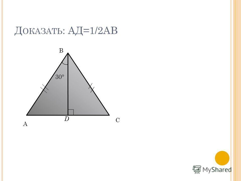 Д ОКАЗАТЬ : АД=1/2АВ А В С D 30°