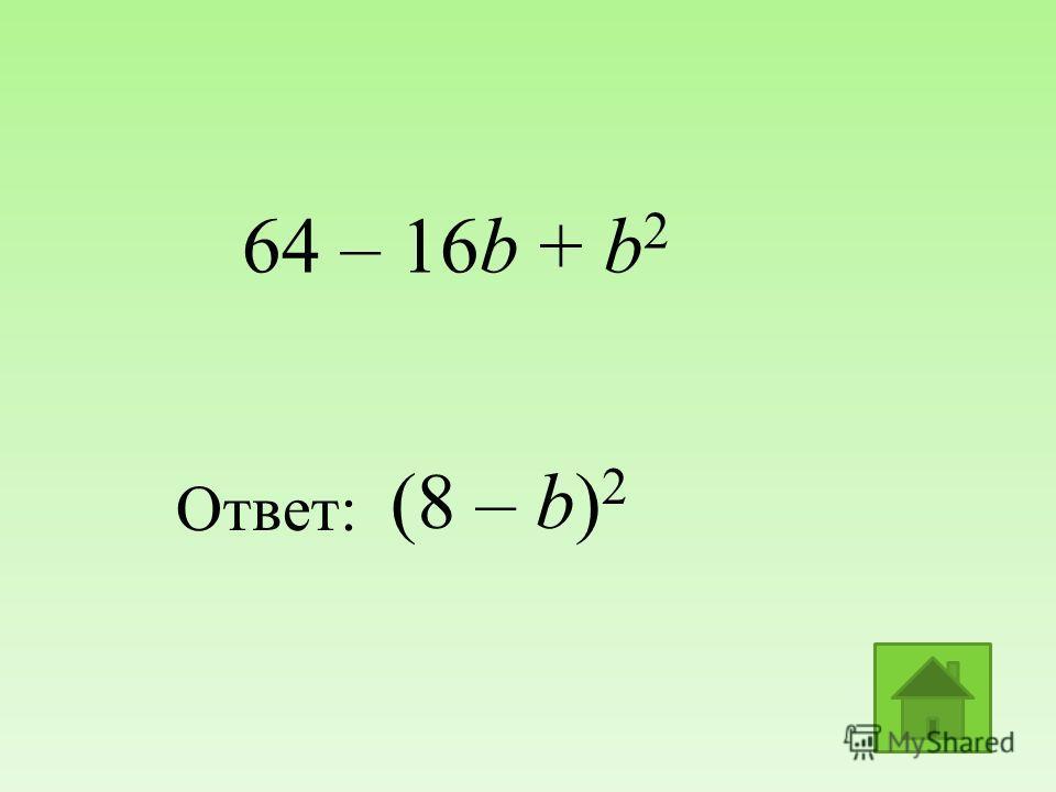 (8 – b) 2 Ответ: 64 – 16b + b 2