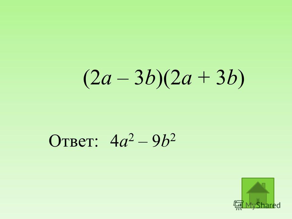(2a – 3b)(2a + 3b) Ответ:4a 2 – 9b 2