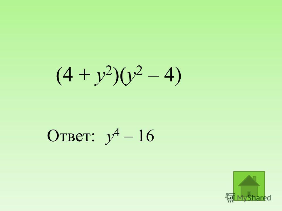 (4 + y 2 )(у 2 – 4) Ответ:у 4 – 16