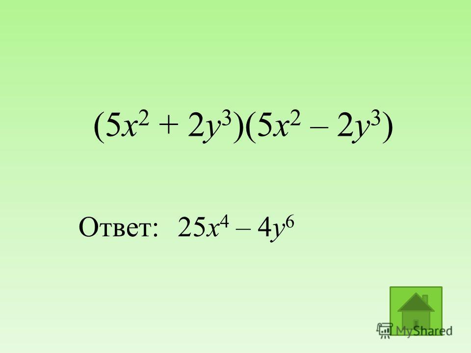 (5х 2 + 2y 3 )(5х 2 – 2y 3 ) Ответ:25х 4 – 4у 6