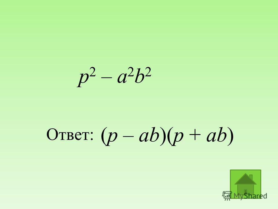 (p – ab)(p + ab) Ответ: р 2 – а 2 b 2