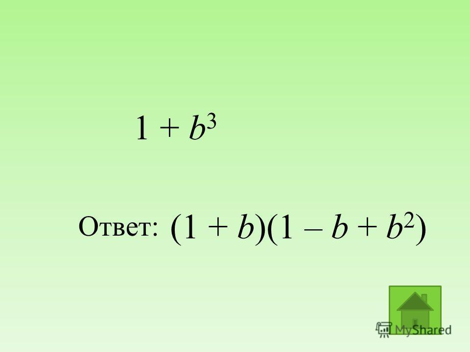 (1 + b)(1 – b + b 2 ) Ответ: 1 + b 3