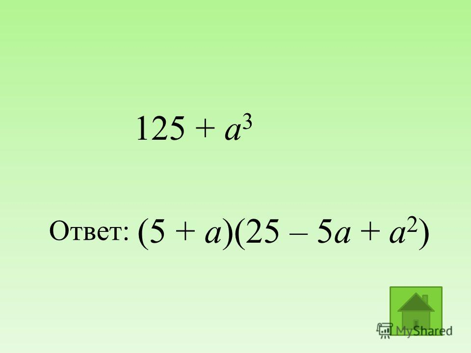 (5 + a)(25 – 5a + a 2 ) Ответ: 125 + a 3