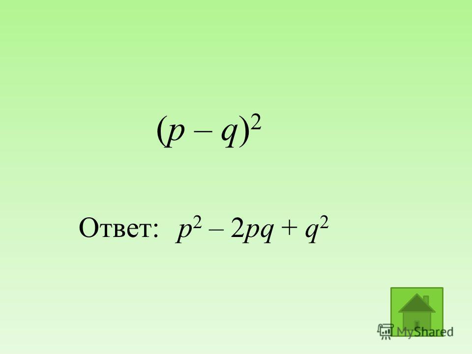 (р – q) 2 Ответ:р 2 – 2рq + q 2