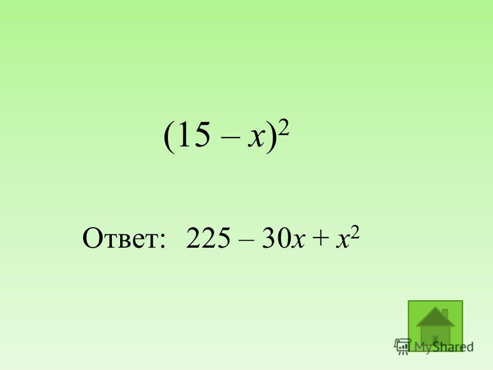 (15 – х) 2 Ответ:225 – 30х + х 2