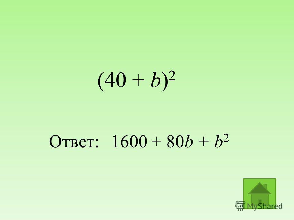 (40 + b) 2 Ответ:1600 + 80b + b 2