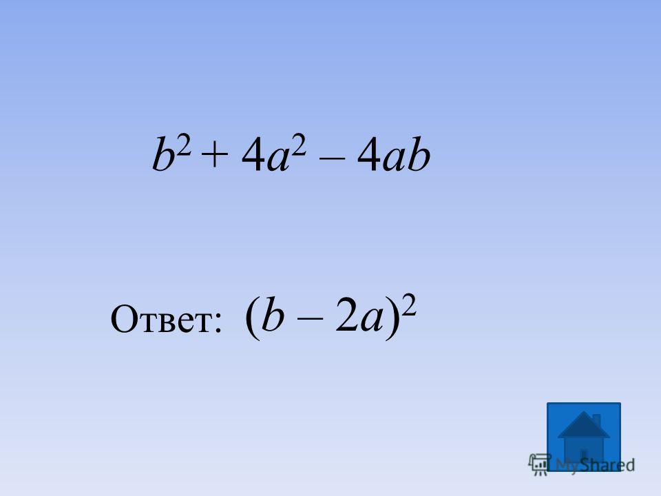 (b – 2a) 2 Ответ: b 2 + 4a 2 – 4ab