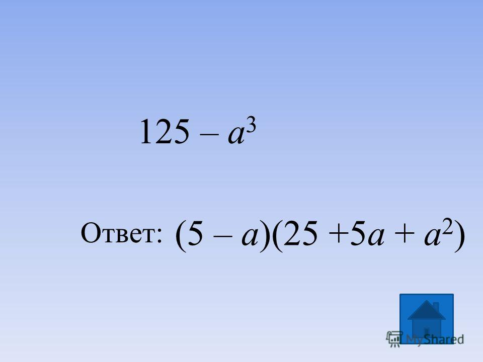 (5 – а)(25 +5а + а 2 ) Ответ: 125 – а 3