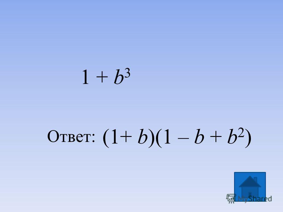 (1+ b)(1 – b + b 2 ) Ответ: 1 + b 3