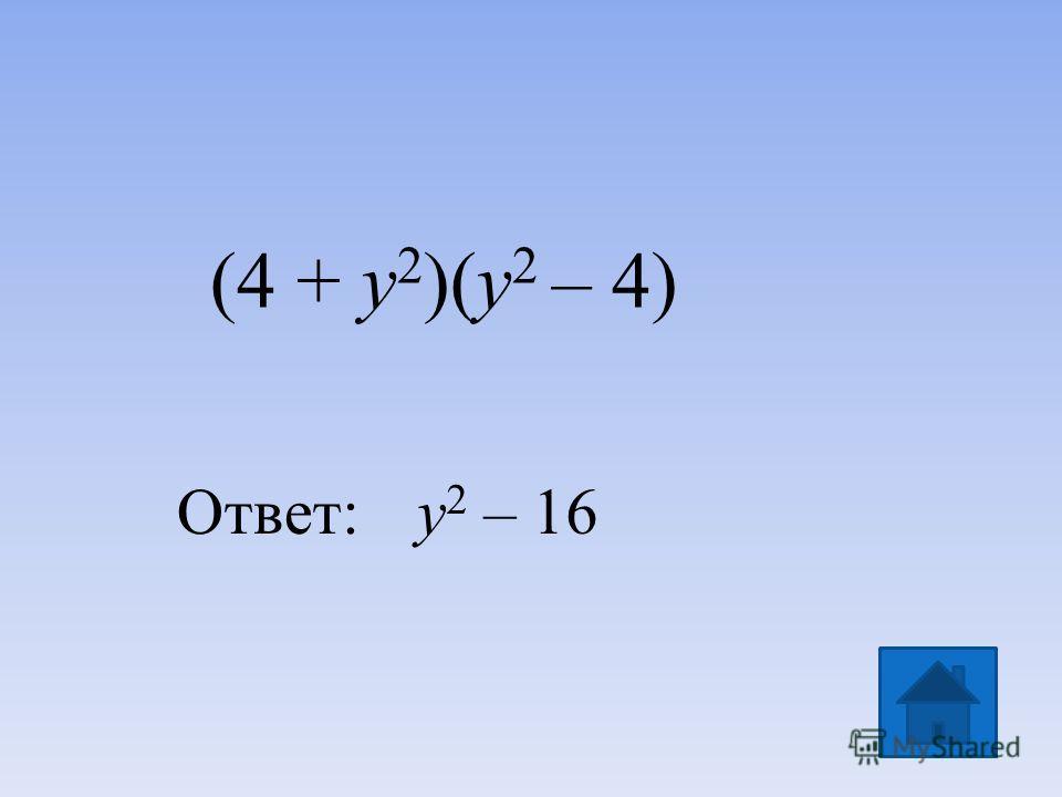 (4 + y 2 )(y 2 – 4) Ответ: y 2 – 16
