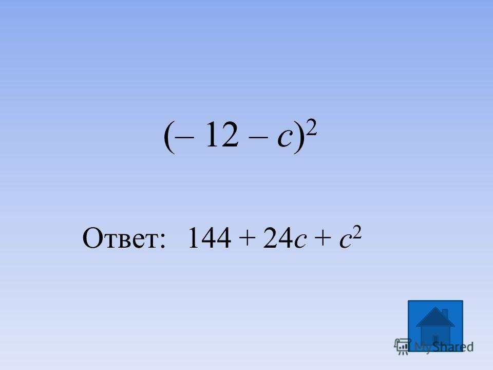 (– 12 – с) 2 Ответ:144 + 24с + с 2