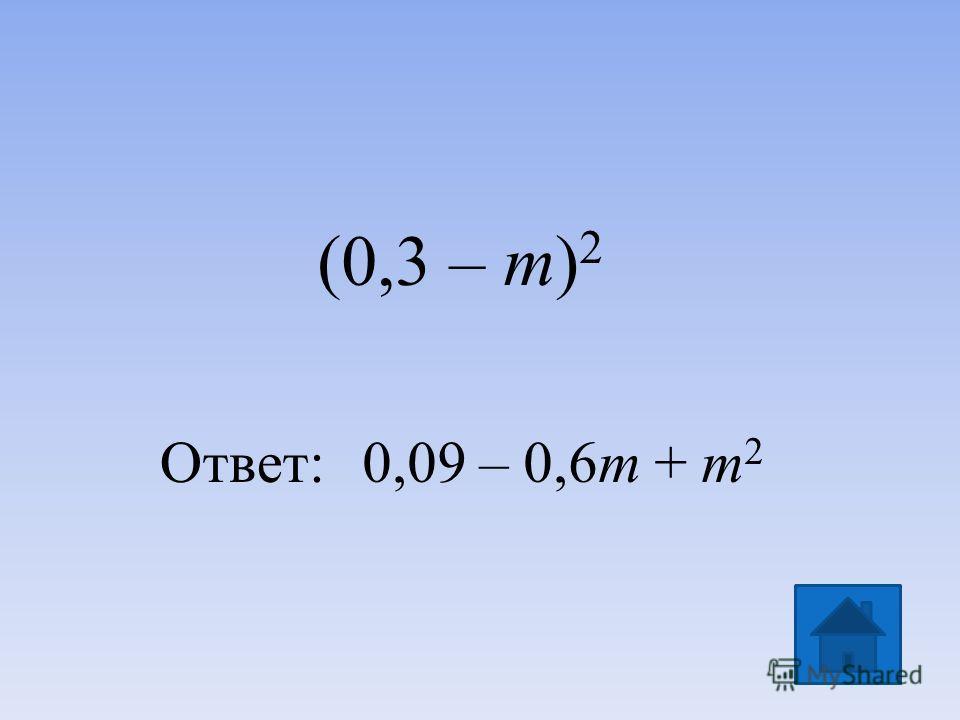 (0,3 – m) 2 Ответ:0,09 – 0,6m + m 2
