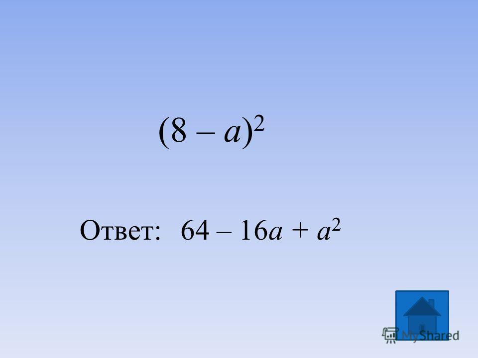 (8 – a) 2 Ответ:64 – 16a + a 2