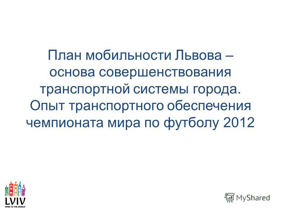 План мобильности Львова – основа совершенствования транспортной системы города. Опыт транспортного обеспечения чемпионата мира по футболу 2012