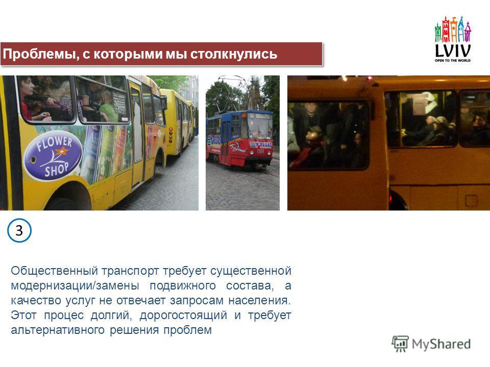 Общественный транспорт требует существенной модернизации/замены подвижного состава, а качество услуг не отвечает запросам населения. Этот процес долгий, дорогостоящий и требует альтернативного решения проблем 3