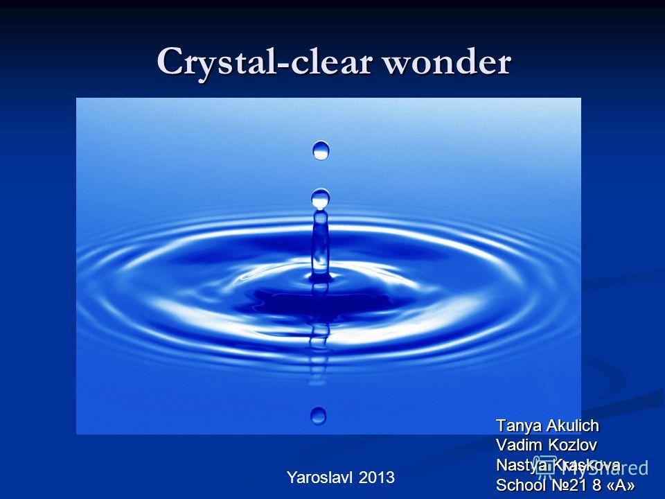 Crystal-clear wonder Tanya Akulich Vadim Kozlov Nastya Kraskova School 21 8 «A» Yaroslavl 2013