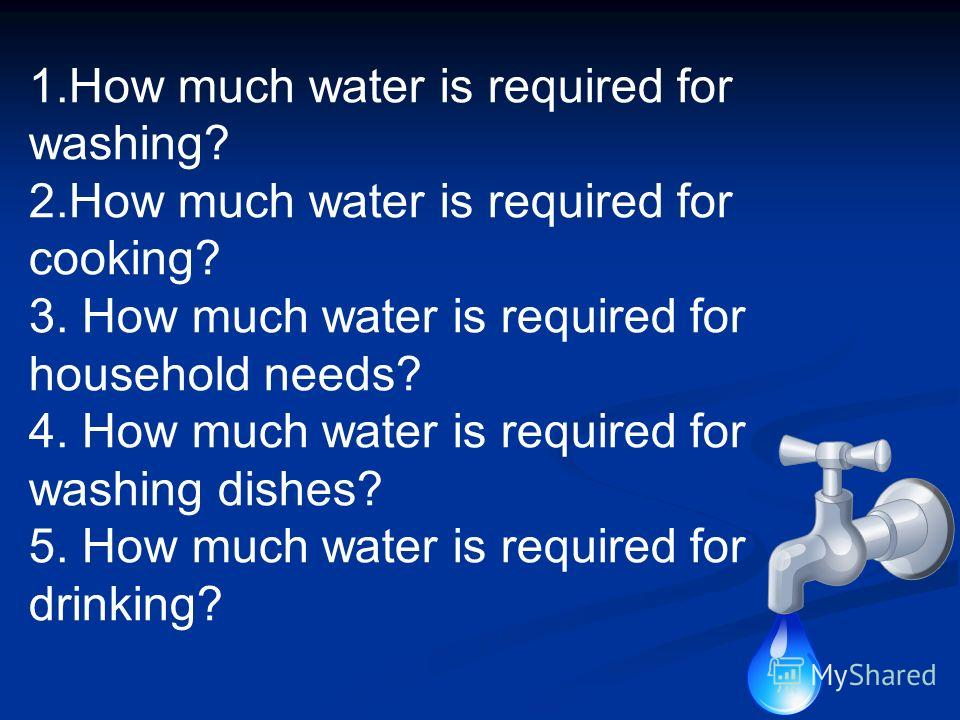 1.How much water is required for washing? 2.How much water is required for cooking? 3. How much water is required for household needs? 4. How much water is required for washing dishes? 5. How much water is required for drinking?