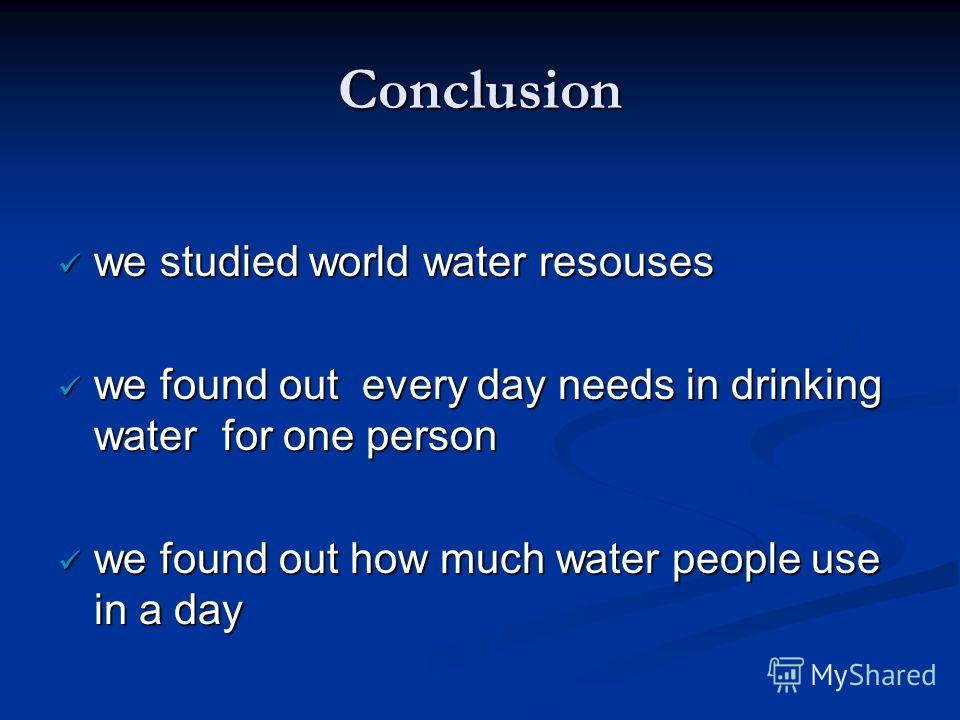 Conclusion we studied world water resouses we studied world water resouses we found out every day needs in drinking water for one person we found out every day needs in drinking water for one person we found out how much water people use in a day we