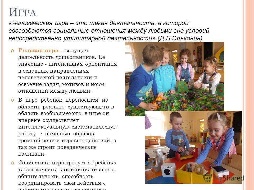И ГРА Ролевая игра – ведущая деятельность дошкольников. Ее значение - интенсивная ориентация в основных направлениях человеческой деятельности и освоение задач, мотивов и норм отношений между людьми. В игре ребенок переносится из области реально суще