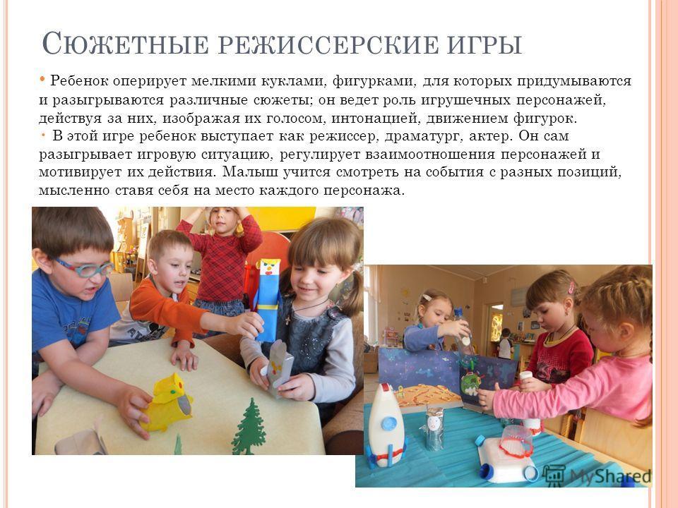 С ЮЖЕТНЫЕ РЕЖИССЕРСКИЕ ИГРЫ Ребенок оперирует мелкими куклами, фигурками, для которых придумываются и разыгрываются различные сюжеты; он ведет роль игрушечных персонажей, действуя за них, изображая их голосом, интонацией, движением фигурок. В этой иг