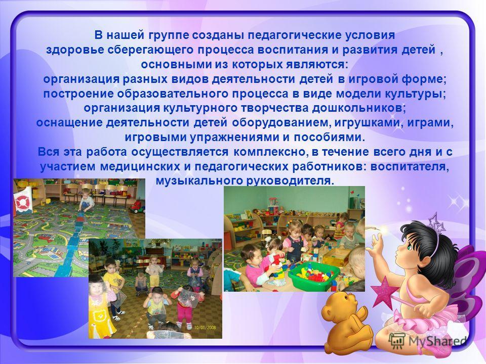 В нашей группе созданы педагогические условия здоровье сберегающего процесса воспитания и развития детей, основными из которых являются: организация разных видов деятельности детей в игровой форме; построение образовательного процесса в виде модели к