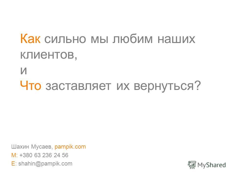 Как сильно мы любим наших клиентов, и Что заставляет их вернуться? Шахин Мусаев, pampik.com M: +380 63 236 24 56 E: shahin@pampik.com