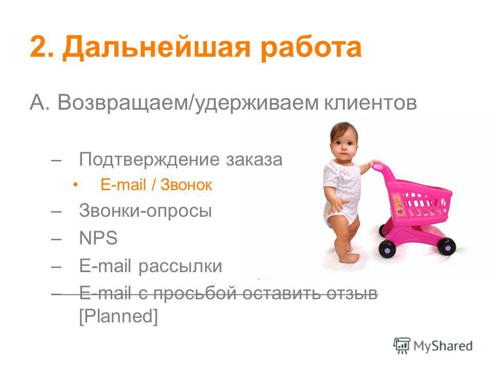 2. Дальнейшая работа A.Возвращаем/удерживаем клиентов –Подтверждение заказа E-mail / Звонок –Звонки-опросы –NPS –E-mail рассылки –E-mail с просьбой оставить отзыв [Planned]