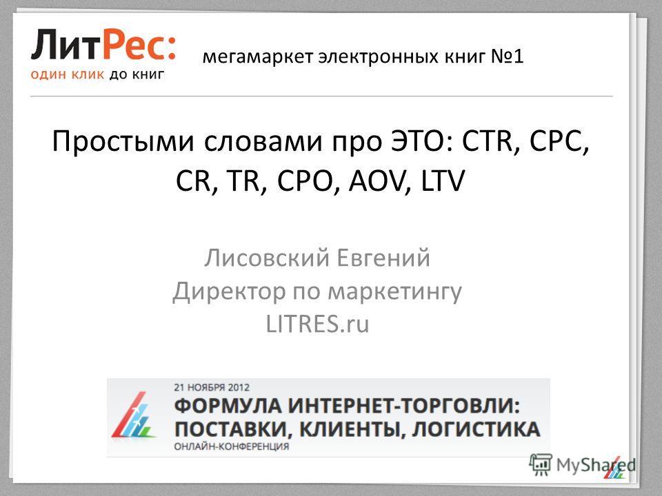 Простыми словами про ЭТО: CTR, CPC, CR, TR, CPO, AOV, LTV Лисовский Евгений Директор по маркетингу LITRES.ru мегамаркет электронных книг 1