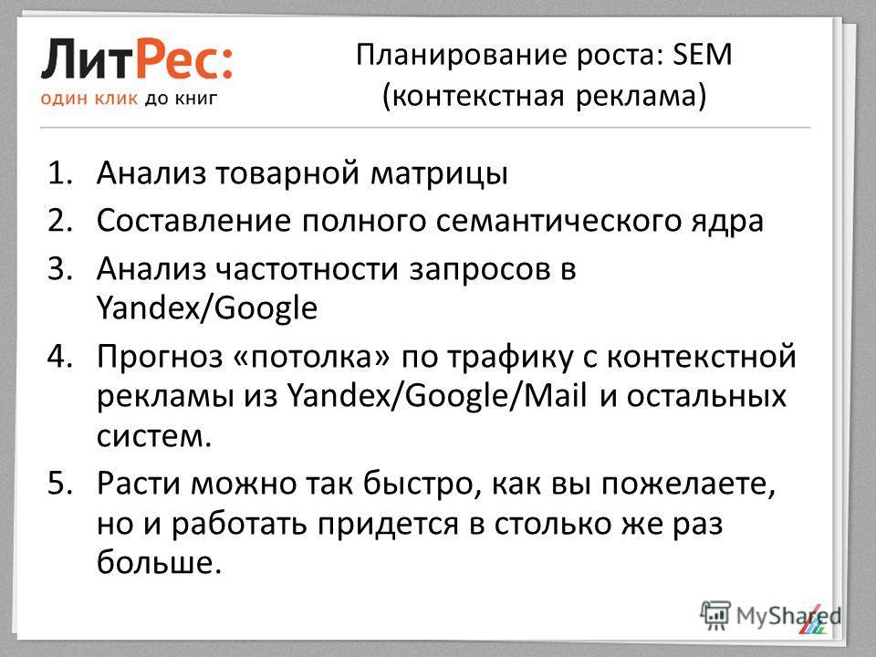 Планирование роста: SEM (контекстная реклама) 1.Анализ товарной матрицы 2.Составление полного семантического ядра 3.Анализ частотности запросов в Yandex/Google 4.Прогноз «потолка» по трафику с контекстной рекламы из Yandex/Google/Mail и остальных сис