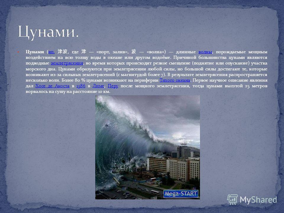 Цунами (яп., где «порт, залив», «волна») длинные волны, порождаемые мощным воздействием на всю толщу воды в океане или другом водоёме. Причиной большинства цунами являются подводные землетрясения, во время которых происходит резкое смещение (поднятие