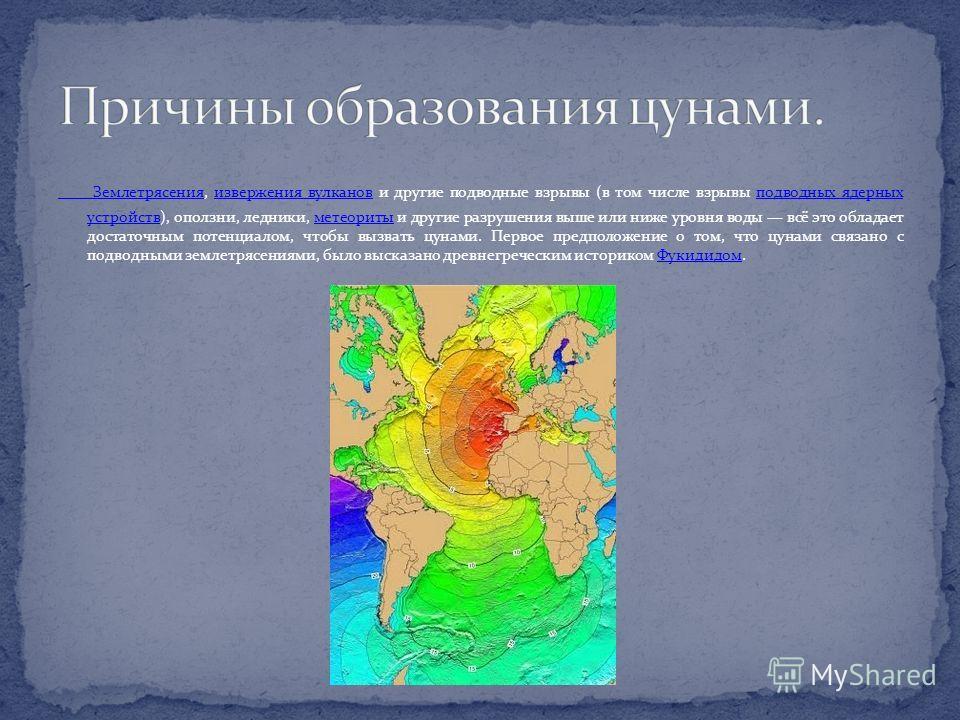 Землетрясения Землетрясения, извержения вулканов и другие подводные взрывы (в том числе взрывы подводных ядерных устройств), оползни, ледники, метеориты и другие разрушения выше или ниже уровня воды всё это обладает достаточным потенциалом, чтобы выз