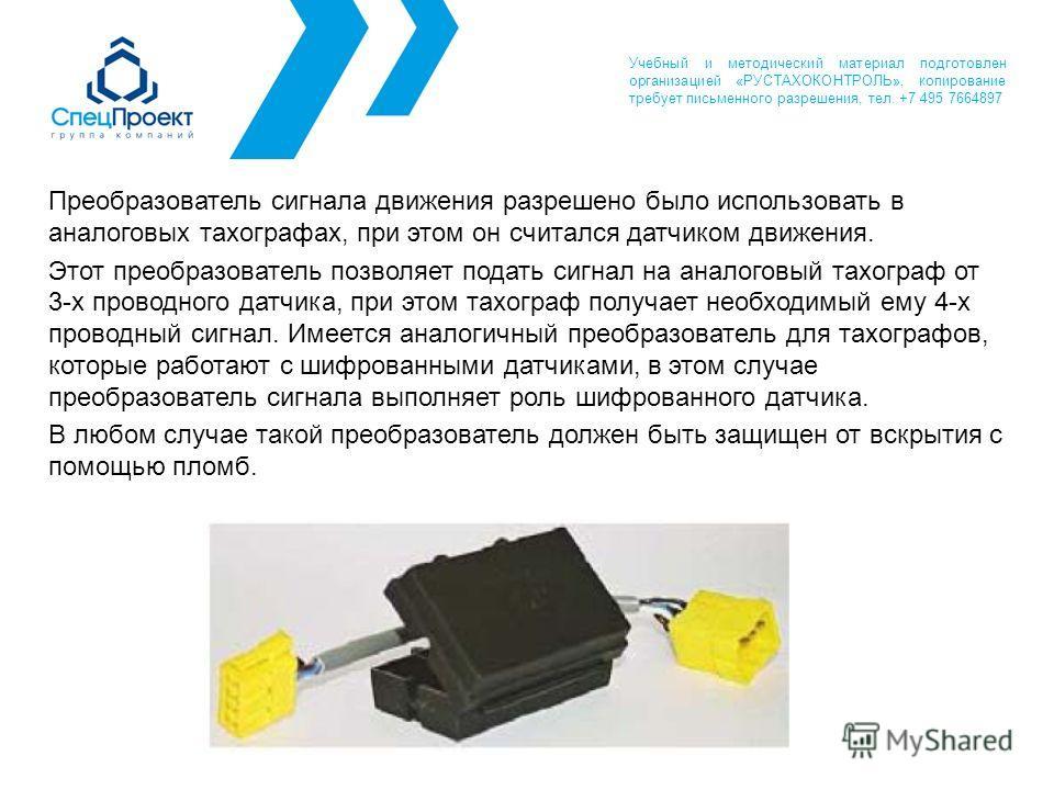 Преобразователь сигнала движения разрешено было использовать в аналоговых тахографах, при этом он считался датчиком движения. Этот преобразователь позволяет подать сигнал на аналоговый тахограф от 3-х проводного датчика, при этом тахограф получает не