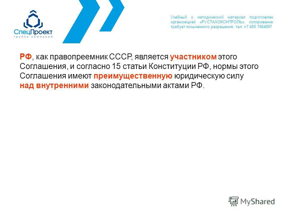 РФ, как правопреемник СССР, является участником этого Соглашения, и согласно 15 статьи Конституции РФ, нормы этого Соглашения имеют преимущественную юридическую силу над внутренними законодательными актами РФ. Учебный и методический материал подготов