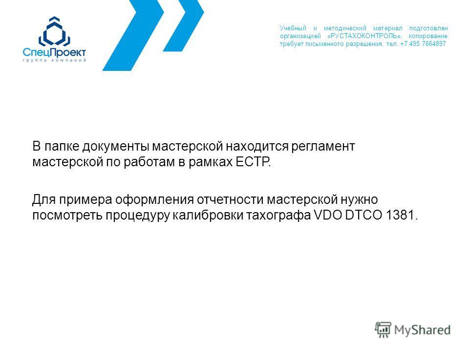 В папке документы мастерской находится регламент мастерской по работам в рамках ЕСТР. Для примера оформления отчетности мастерской нужно посмотреть процедуру калибровки тахографа VDO DTCO 1381. Учебный и методический материал подготовлен организацией