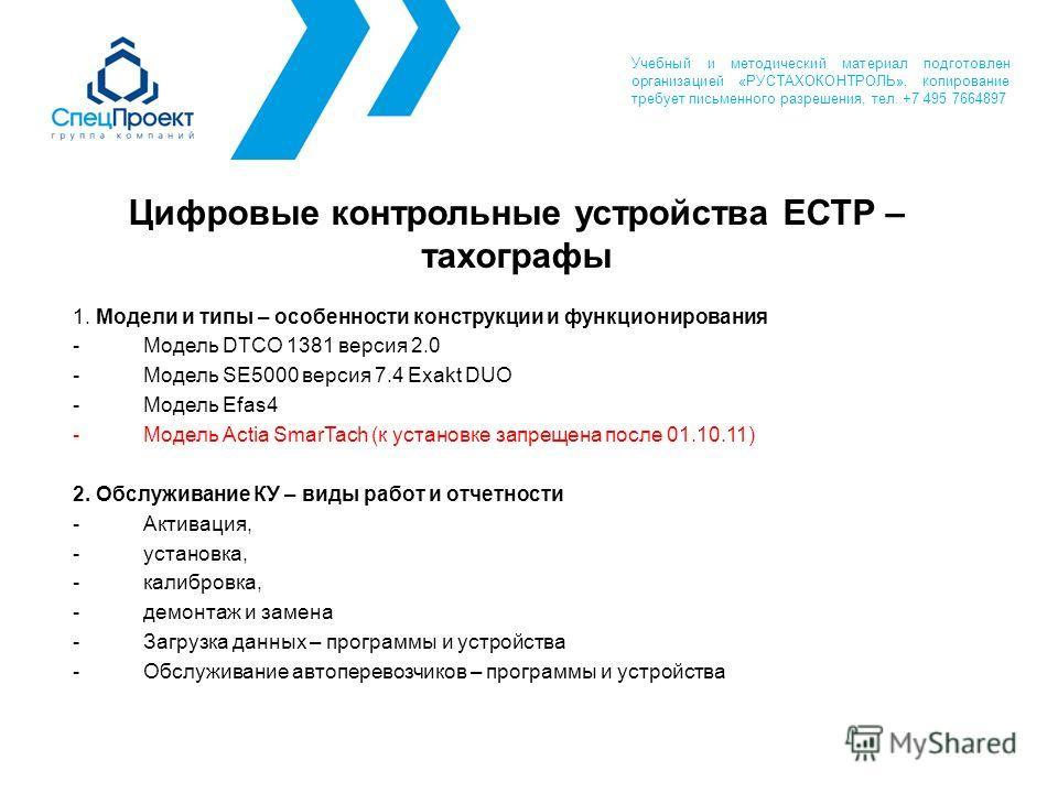 Цифровые контрольные устройства ЕСТР – тахографы 1. Модели и типы – особенности конструкции и функционирования -Модель DTCO 1381 версия 2.0 -Модель SE5000 версия 7.4 Exakt DUO -Модель Efas4 -Модель Actia SmarTach (к установке запрещена после 01.10.11