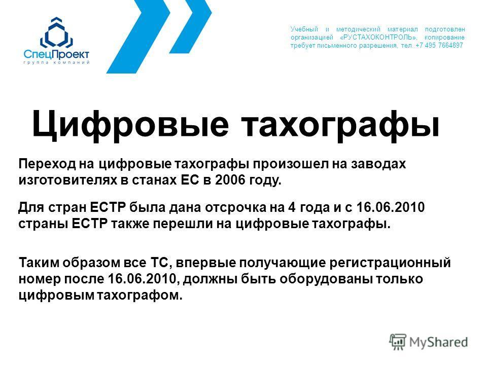 Цифровые тахографы Переход на цифровые тахографы произошел на заводах изготовителях в станах ЕС в 2006 году. Для стран ЕСТР была дана отсрочка на 4 года и с 16.06.2010 страны ЕСТР также перешли на цифровые тахографы. Таким образом все ТС, впервые пол