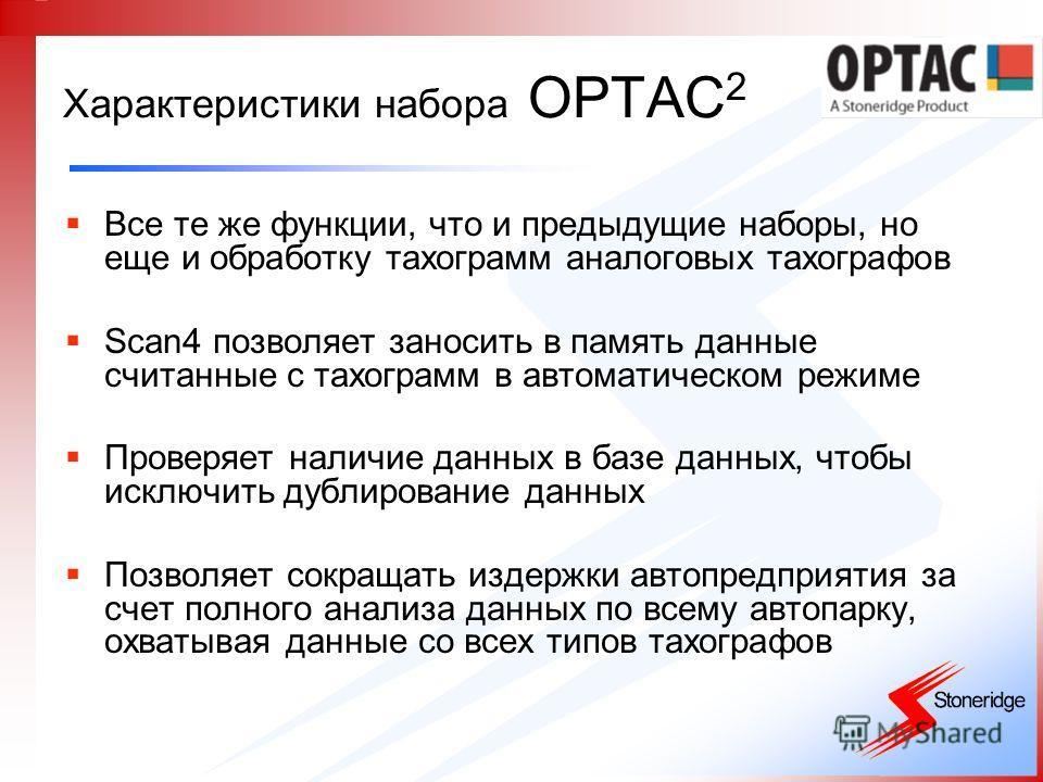 Характеристики набора OPTAC 2 Все те же функции, что и предыдущие наборы, но еще и обработку тахограмм аналоговых тахографов Scan4 позволяет заносить в память данные считанные с тахограмм в автоматическом режиме Проверяет наличие данных в базе данных