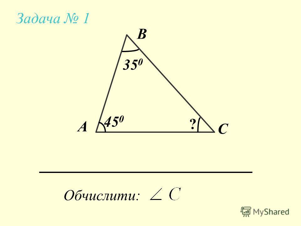 Задача 1 А В С Обчислити: 35 0 45 0 ?