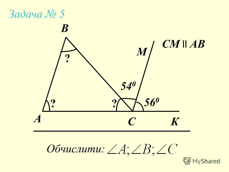А Задача 5 B C Обчислити: СМ ll AB 54 0 56 0 М ? ?? К